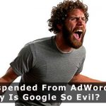 Suspended From AdWords – Why Is Google So Evil?